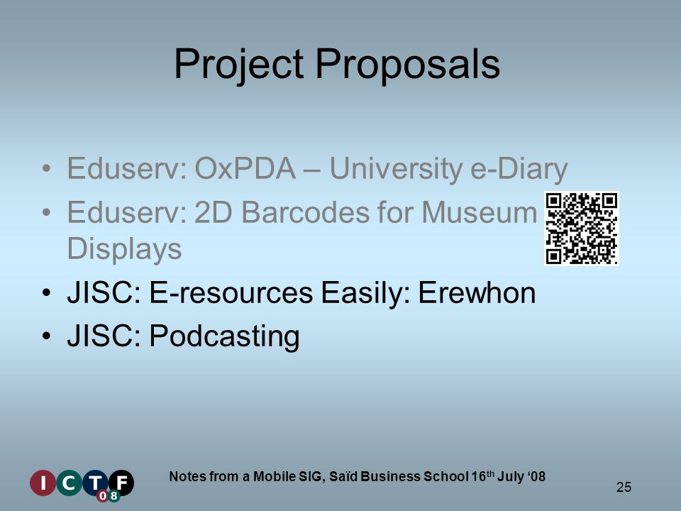 25 Notes from a Mobile SIG, Saïd Business School 16 th July 08 Project Proposals Eduserv: OxPDA – University e-Diary Eduserv: 2D Barcodes for Museum Displays JISC: E-resources Easily: Erewhon JISC: Podcasting