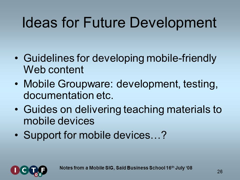26 Notes from a Mobile SIG, Saïd Business School 16 th July 08 Ideas for Future Development Guidelines for developing mobile-friendly Web content Mobi
