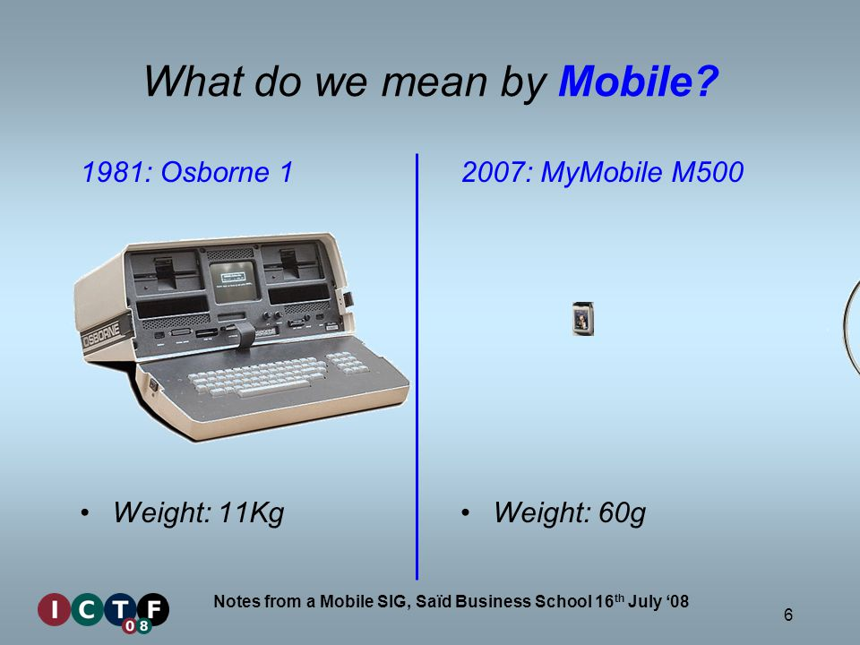 6 Notes from a Mobile SIG, Saïd Business School 16 th July 08 1981: Osborne 1 Weight: 11Kg 2007: MyMobile M500 Weight: 60g What do we mean by Mobile