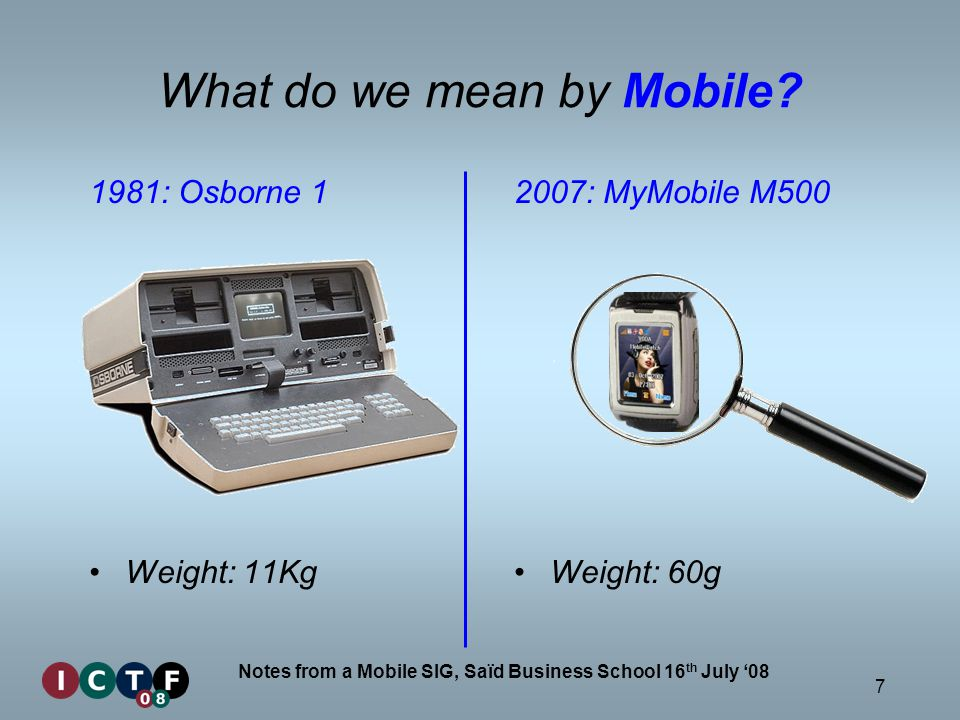 7 Notes from a Mobile SIG, Saïd Business School 16 th July 08 1981: Osborne 1 Weight: 11Kg 2007: MyMobile M500 Weight: 60g What do we mean by Mobile?