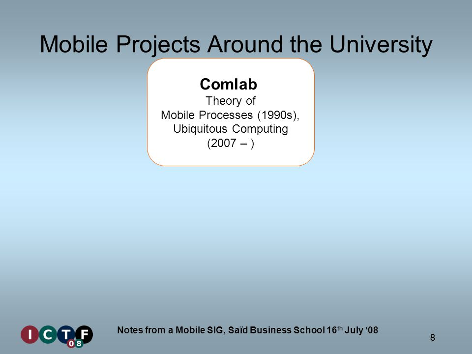 8 Notes from a Mobile SIG, Saïd Business School 16 th July 08 Mobile Projects Around the University Comlab Theory of Mobile Processes (1990s), Ubiquitous Computing (2007 – )