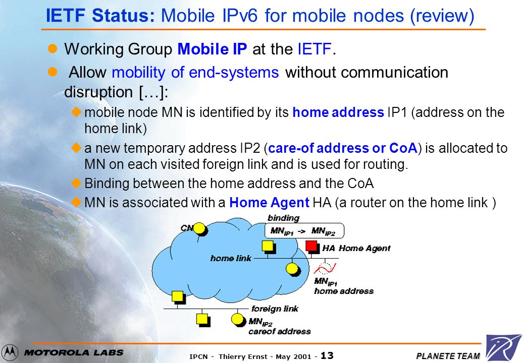 PLANETE TEAM IPCN - Thierry Ernst - May 2001 - 12 IETF Status Mobile IP Working Group: uMobile Networks are not currently supported by Mobile IPv6 uCurrent work: Prefix Scope Binding Update: draft-ernst-mobileip-v6-network-01.txt HMIPv6 draft-ietf-mobileip-hmipv6-03.txt Seamoby Working Group (Context Transfer and Micro- mobility routing): usupport of mobile routers and networks is listed by the micro- mobility design team draft-ietf-seamoby-mm-problem-01.txt IPNG Working Group (IP Next Generation or IPv6) some discussions in the mailing list MANET Working group (Ad-hoc routing) No discussion about this subject But ad-hoc network that changes its AR is a mobile network according to our definition