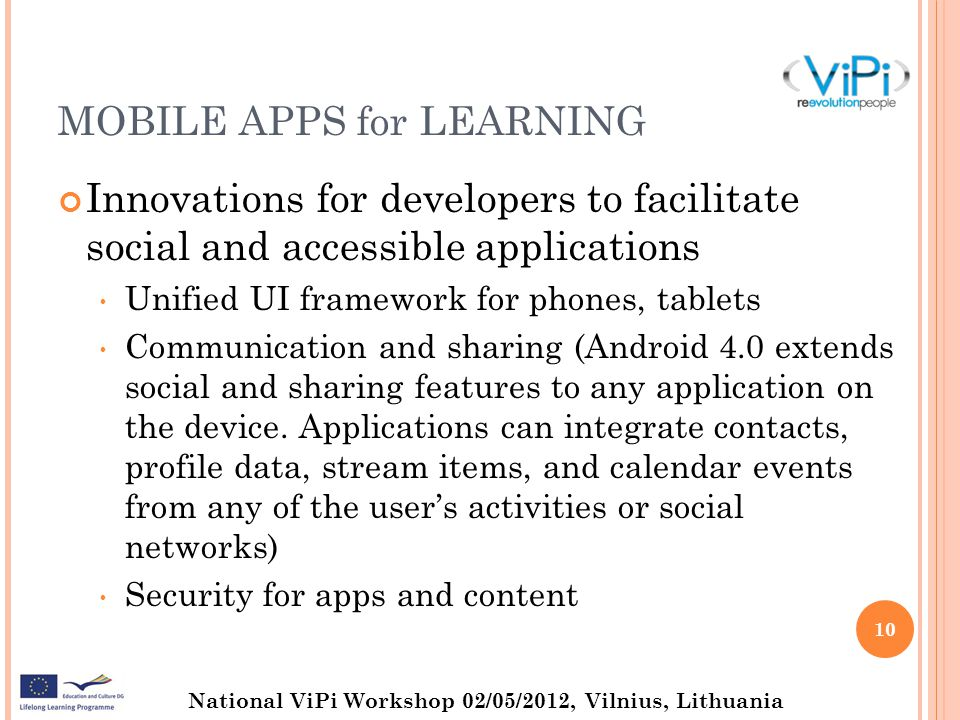 National ViPi Workshop 02/05/2012, Vilnius, Lithuania MOBILE APPS for LEARNING Innovations for developers to facilitate social and accessible applications Unified UI framework for phones, tablets Communication and sharing (Android 4.0 extends social and sharing features to any application on the device.