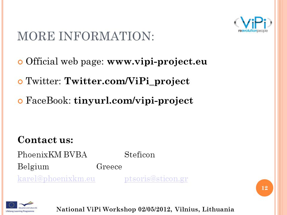 National ViPi Workshop 02/05/2012, Vilnius, Lithuania MORE INFORMATION: Official web page:   Twitter: Twitter.com/ViPi_project FaceBook: tinyurl.com/vipi-project Contact us: PhoenixKM BVBASteficon BelgiumGreece 12
