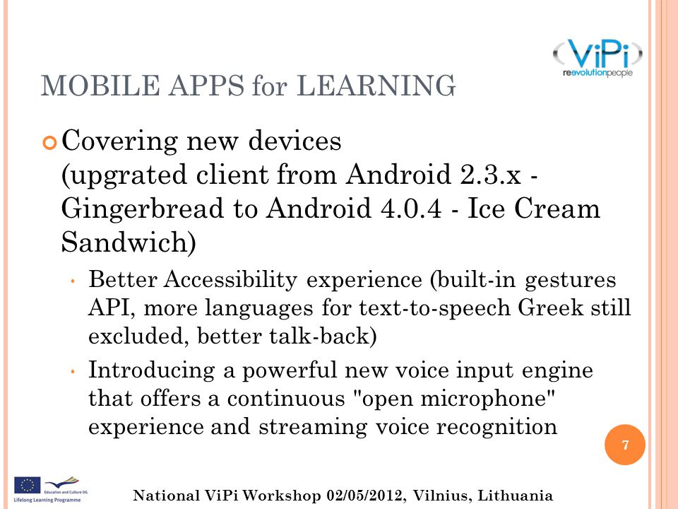 National ViPi Workshop 02/05/2012, Vilnius, Lithuania MOBILE APPS for LEARNING Covering new devices (upgrated client from Android 2.3.x - Gingerbread to Android Ice Cream Sandwich) Better Accessibility experience (built-in gestures API, more languages for text-to-speech Greek still excluded, better talk-back) Introducing a powerful new voice input engine that offers a continuous open microphone experience and streaming voice recognition 7