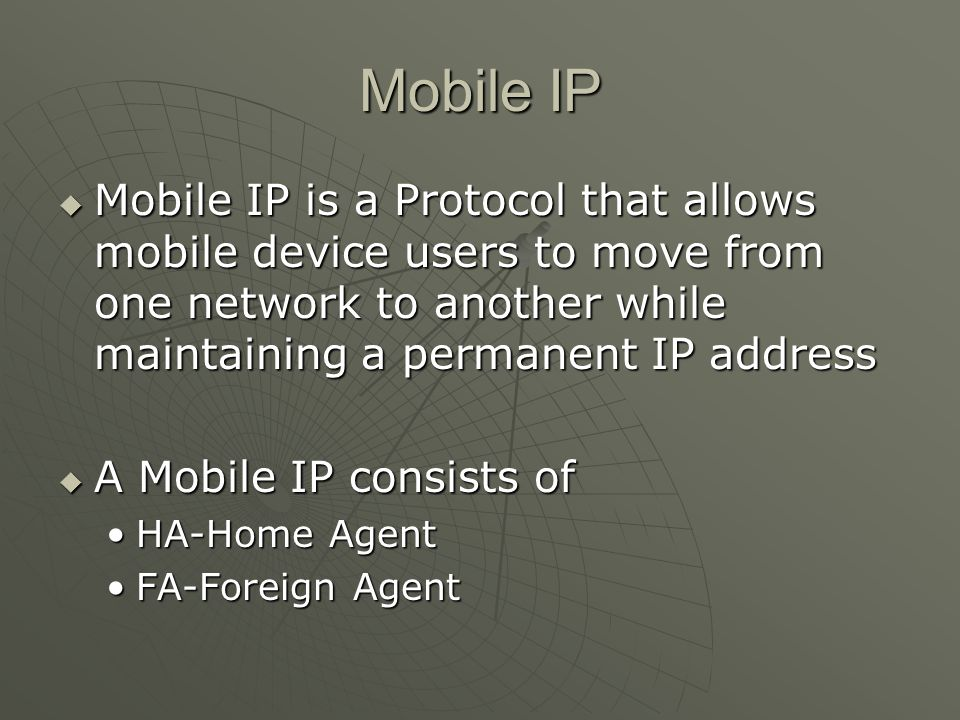 Mobile IP Mobile IP is a Protocol that allows mobile device users to move from one network to another while maintaining a permanent IP address Mobile IP is a Protocol that allows mobile device users to move from one network to another while maintaining a permanent IP address A Mobile IP consists of A Mobile IP consists of HA-Home AgentHA-Home Agent FA-Foreign AgentFA-Foreign Agent