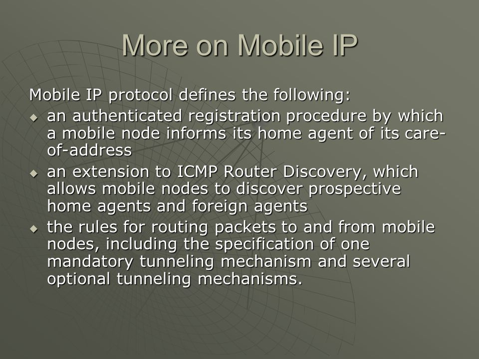 More on Mobile IP Mobile IP protocol defines the following: an authenticated registration procedure by which a mobile node informs its home agent of its care- of-address an authenticated registration procedure by which a mobile node informs its home agent of its care- of-address an extension to ICMP Router Discovery, which allows mobile nodes to discover prospective home agents and foreign agents an extension to ICMP Router Discovery, which allows mobile nodes to discover prospective home agents and foreign agents the rules for routing packets to and from mobile nodes, including the specification of one mandatory tunneling mechanism and several optional tunneling mechanisms.