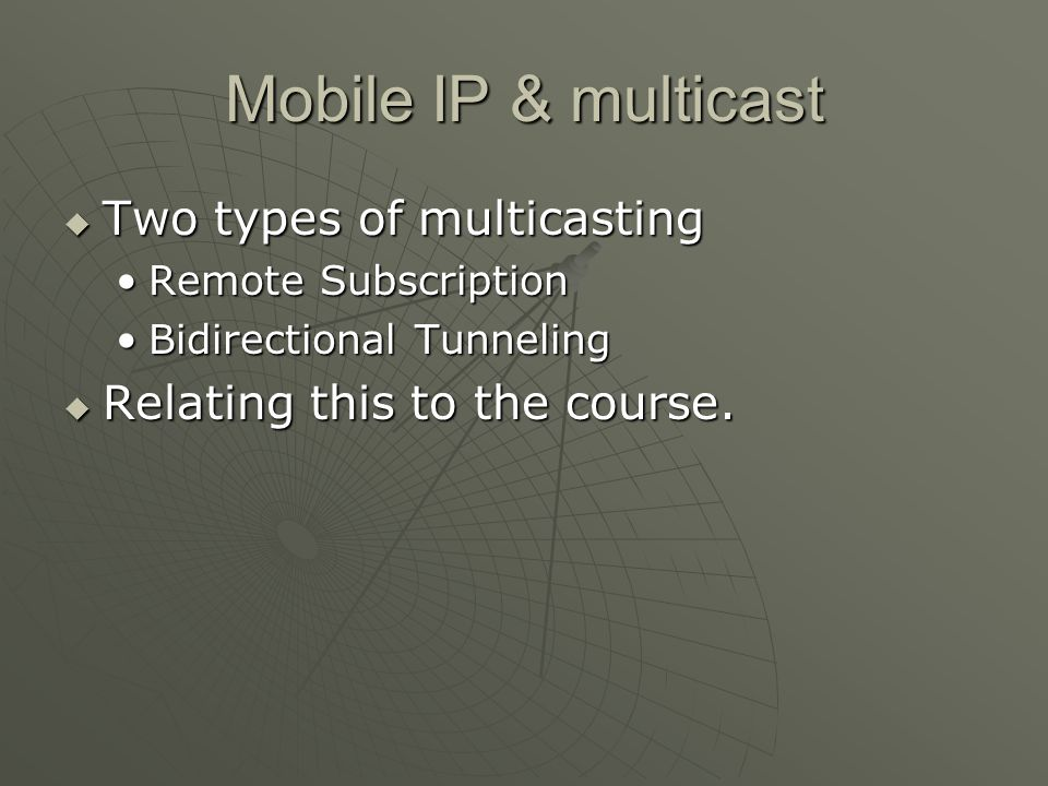 Mobile IP & multicast Two types of multicasting Two types of multicasting Remote SubscriptionRemote Subscription Bidirectional TunnelingBidirectional Tunneling Relating this to the course.