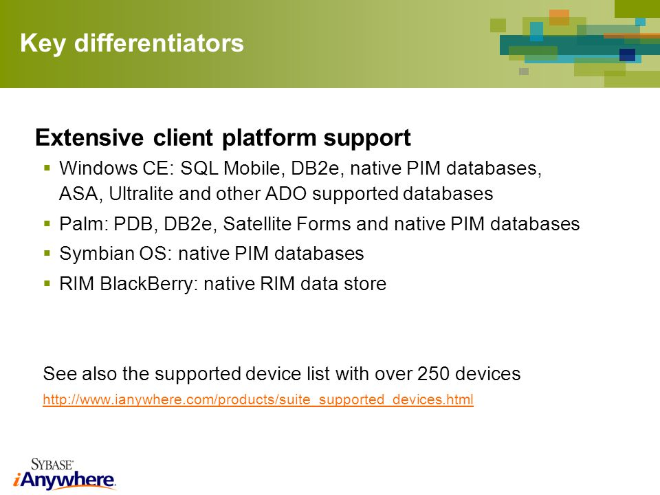 Key differentiators Extensive client platform support Windows CE: SQL Mobile, DB2e, native PIM databases, ASA, Ultralite and other ADO supported datab