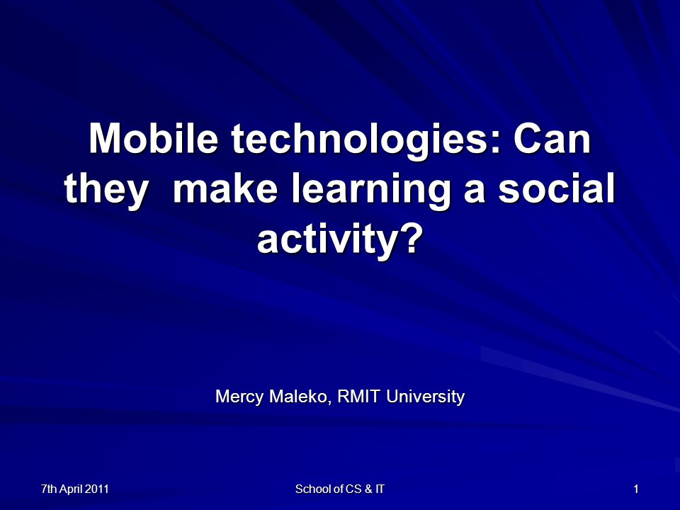 7th April 2011 School of CS & IT 1 Mobile technologies: Can they make learning a social activity.