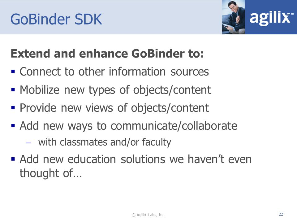 © Agilix Labs, Inc. 22 Extend and enhance GoBinder to: Connect to other information sources Mobilize new types of objects/content Provide new views of