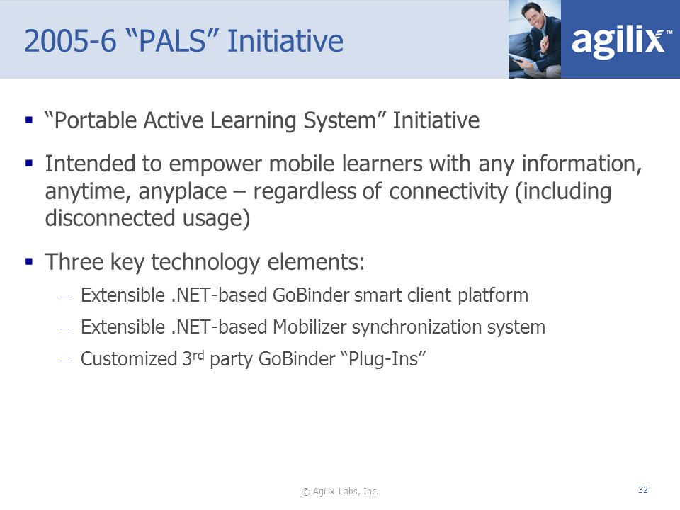 © Agilix Labs, Inc. 32 2005-6 PALS Initiative Portable Active Learning System Initiative Intended to empower mobile learners with any information, any