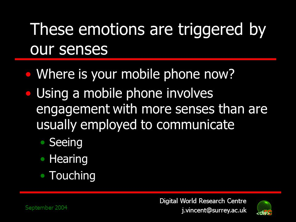 Digital World Research Centre j.vincent@surrey.ac.uk September 2004 These emotions are triggered by our senses Where is your mobile phone now.