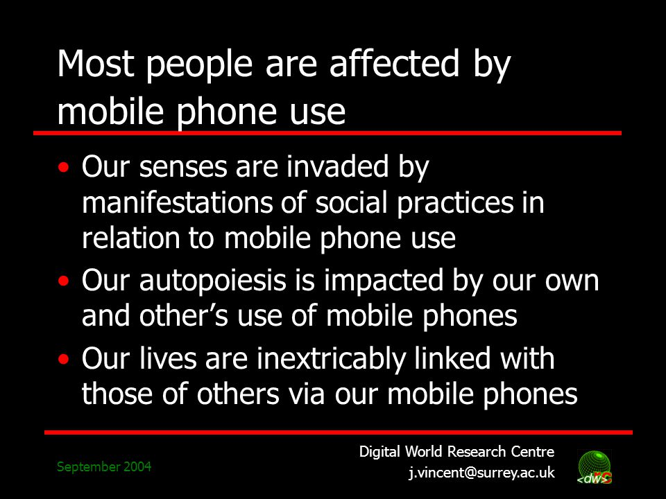 Digital World Research Centre j.vincent@surrey.ac.uk September 2004 Most people are affected by mobile phone use Our senses are invaded by manifestations of social practices in relation to mobile phone use Our autopoiesis is impacted by our own and others use of mobile phones Our lives are inextricably linked with those of others via our mobile phones