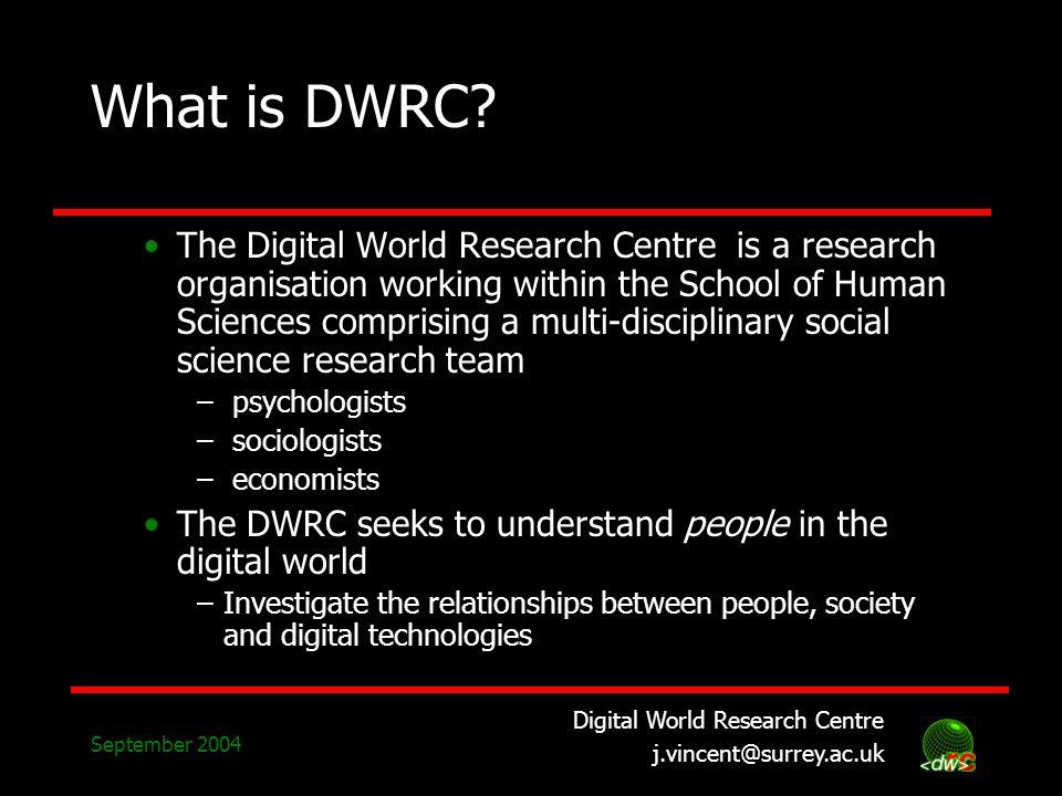 Digital World Research Centre j.vincent@surrey.ac.uk September 2004 What is DWRC? The Digital World Research Centre is a research organisation working