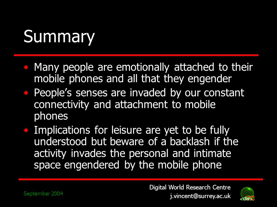 Digital World Research Centre j.vincent@surrey.ac.uk September 2004 Summary Many people are emotionally attached to their mobile phones and all that they engender Peoples senses are invaded by our constant connectivity and attachment to mobile phones Implications for leisure are yet to be fully understood but beware of a backlash if the activity invades the personal and intimate space engendered by the mobile phone