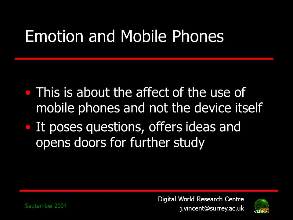 Digital World Research Centre j.vincent@surrey.ac.uk September 2004 Emotion and Mobile Phones This is about the affect of the use of mobile phones and not the device itself It poses questions, offers ideas and opens doors for further study