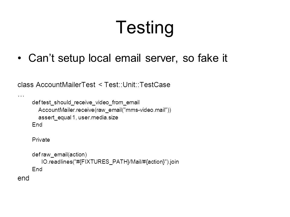 Testing Cant setup local email server, so fake it class AccountMailerTest < Test::Unit::TestCase … def test_should_receive_video_from_email AccountMailer.receive(raw_email( mms-video.mail )) assert_equal 1, user.media.size End Private def raw_email(action) IO.readlines( #{FIXTURES_PATH}/Mail/#{action} ).join End end