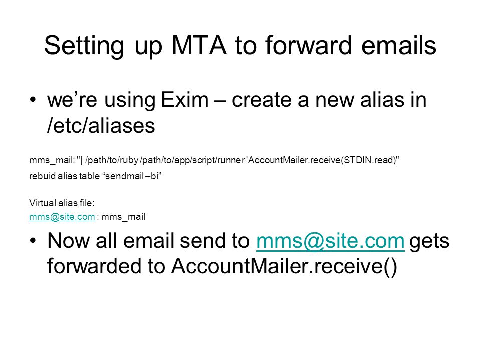 Setting up MTA to forward emails were using Exim – create a new alias in /etc/aliases mms_mail: | /path/to/ruby /path/to/app/script/runner AccountMailer.receive(STDIN.read) rebuid alias table sendmail –bi Virtual alias file: mms@site.commms@site.com : mms_mail Now all email send to mms@site.com gets forwarded to AccountMailer.receive()mms@site.com
