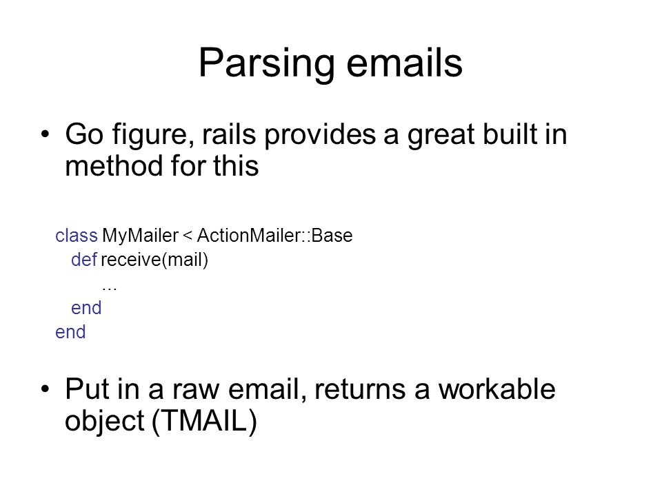 Parsing emails Go figure, rails provides a great built in method for this class MyMailer < ActionMailer::Base def receive(mail)...