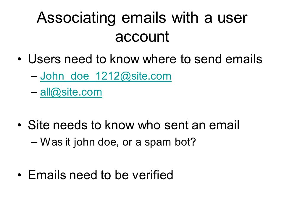 Associating emails with a user account Users need to know where to send emails –John_doe_1212@site.comJohn_doe_1212@site.com –all@site.comall@site.com Site needs to know who sent an email –Was it john doe, or a spam bot.