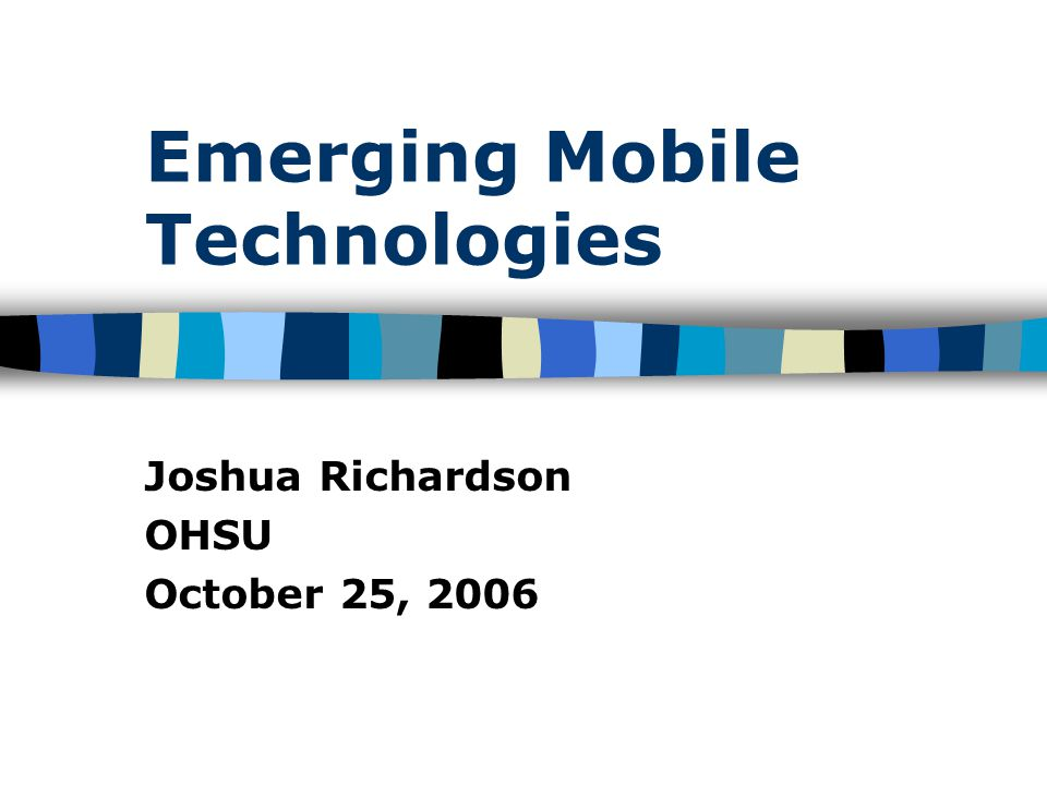 Emerging Mobile Technologies Joshua Richardson OHSU October 25, 2006