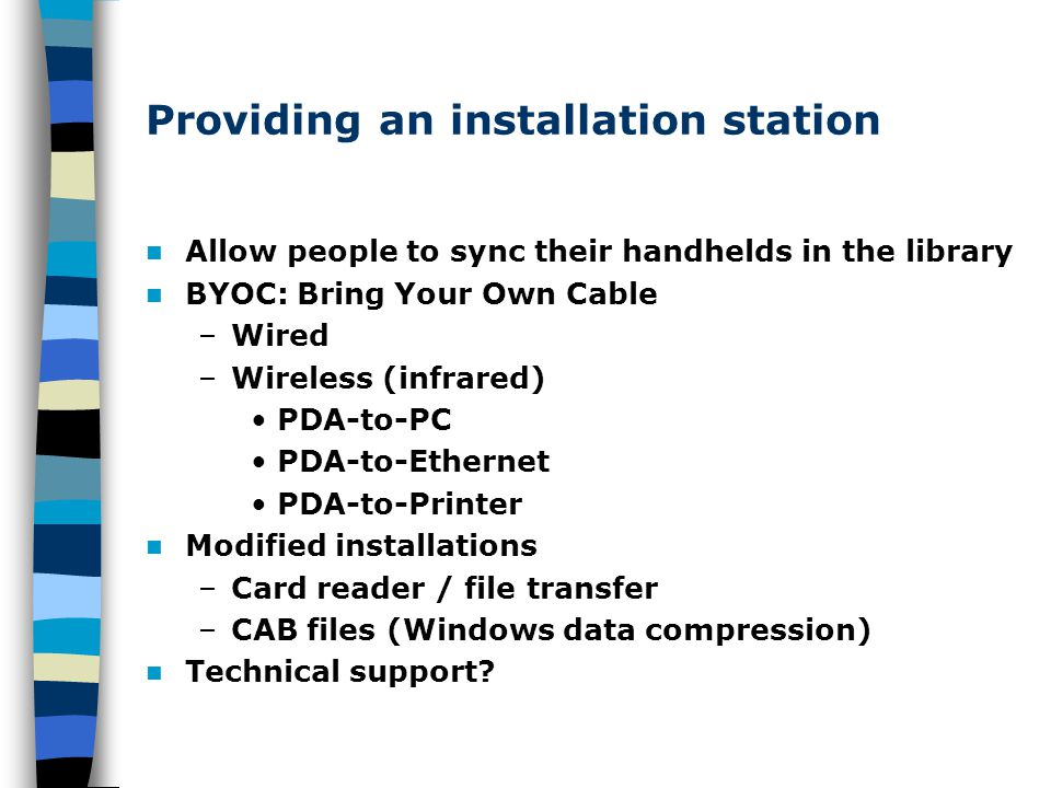 Providing an installation station Allow people to sync their handhelds in the library BYOC: Bring Your Own Cable –Wired –Wireless (infrared) PDA-to-PC
