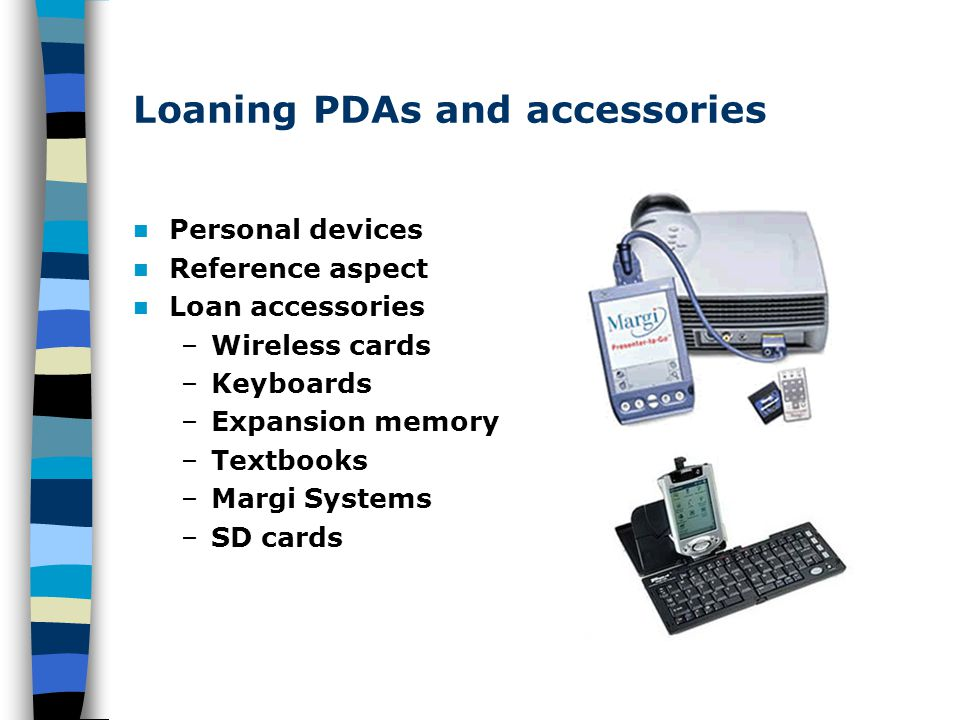 Loaning PDAs and accessories Personal devices Reference aspect Loan accessories –Wireless cards –Keyboards –Expansion memory –Textbooks –Margi Systems
