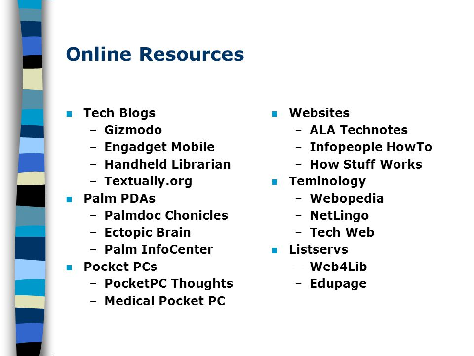 Online Resources Tech Blogs –Gizmodo –Engadget Mobile –Handheld Librarian –Textually.org Palm PDAs –Palmdoc Chonicles –Ectopic Brain –Palm InfoCenter Pocket PCs –PocketPC Thoughts –Medical Pocket PC Websites –ALA Technotes –Infopeople HowTo –How Stuff Works Teminology –Webopedia –NetLingo –Tech Web Listservs –Web4Lib –Edupage