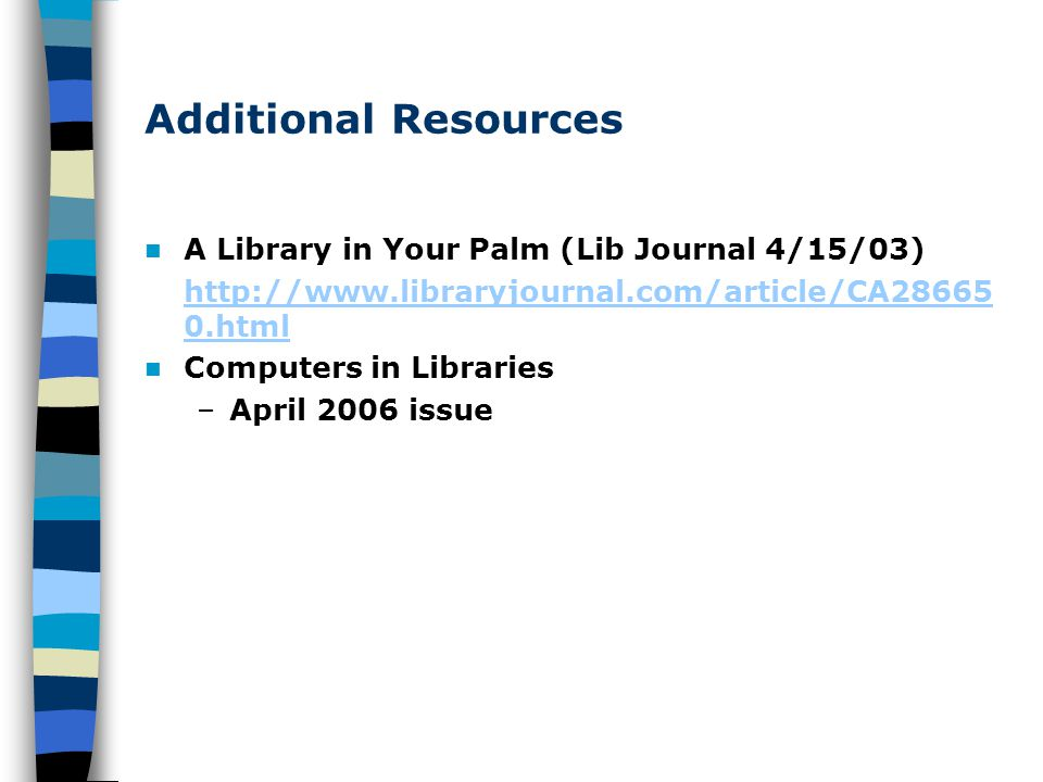 Additional Resources A Library in Your Palm (Lib Journal 4/15/03) http://www.libraryjournal.com/article/CA28665 0.html Computers in Libraries –April 2006 issue