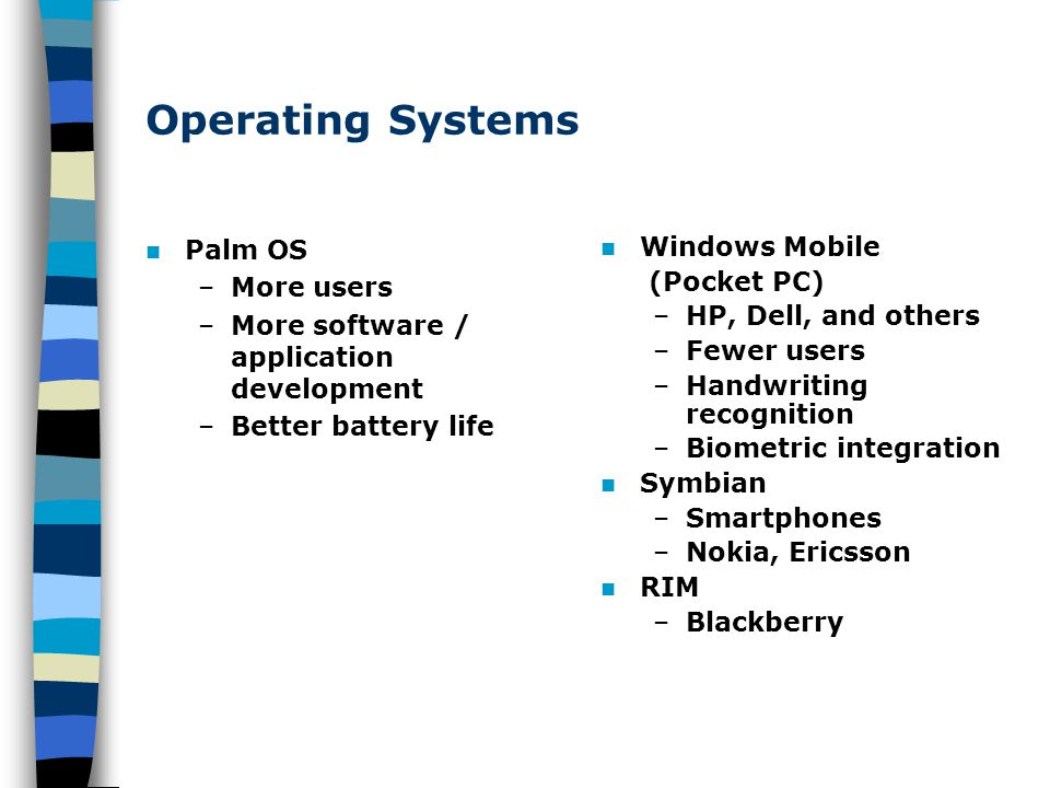 Operating Systems Palm OS –More users –More software / application development –Better battery life Windows Mobile (Pocket PC) –HP, Dell, and others –Fewer users –Handwriting recognition –Biometric integration Symbian –Smartphones –Nokia, Ericsson RIM –Blackberry