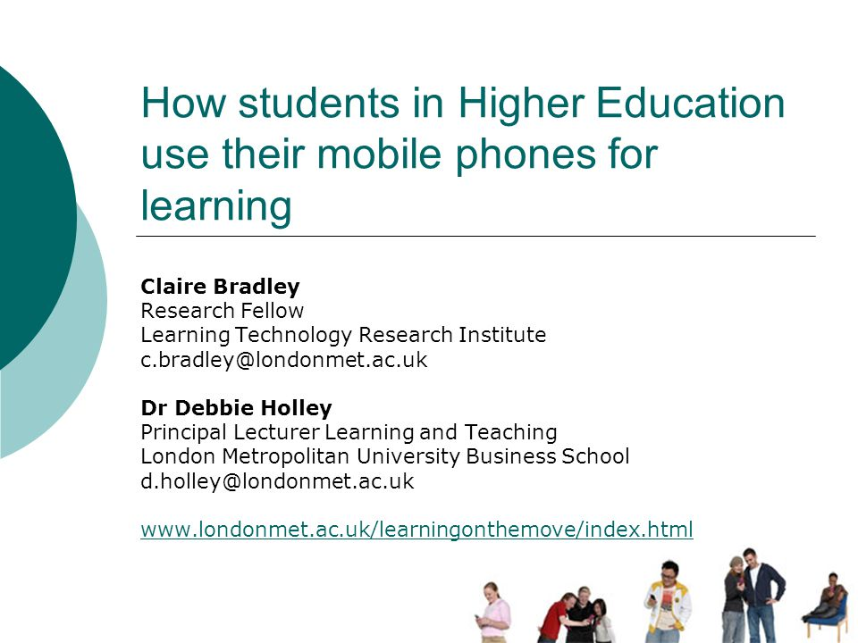 How students in Higher Education use their mobile phones for learning Claire Bradley Research Fellow Learning Technology Research Institute c.bradley@londonmet.ac.uk Dr Debbie Holley Principal Lecturer Learning and Teaching London Metropolitan University Business School d.holley@londonmet.ac.uk www.londonmet.ac.uk/learningonthemove/index.html