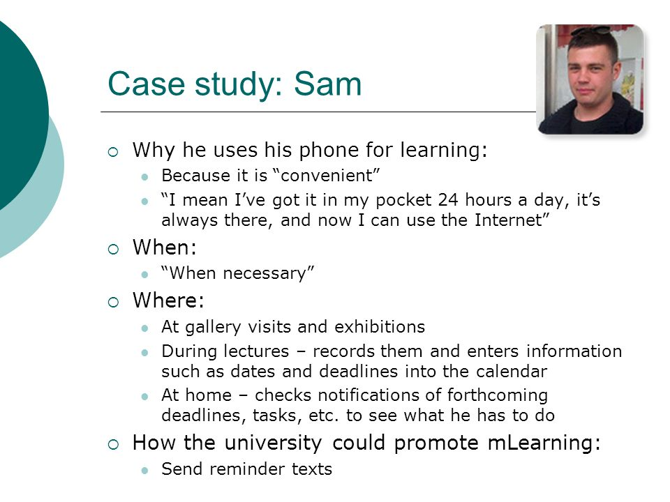 Case study: Sam Why he uses his phone for learning: Because it is convenient I mean Ive got it in my pocket 24 hours a day, its always there, and now I can use the Internet When: When necessary Where: At gallery visits and exhibitions During lectures – records them and enters information such as dates and deadlines into the calendar At home – checks notifications of forthcoming deadlines, tasks, etc.
