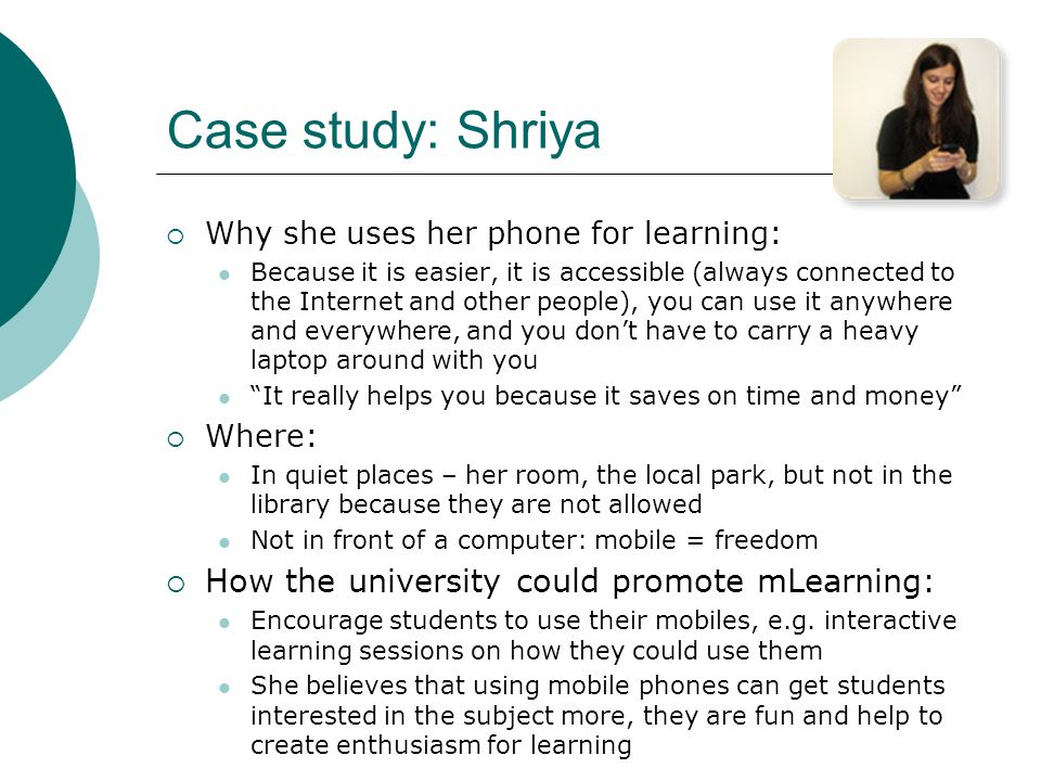 Case study: Shriya Why she uses her phone for learning: Because it is easier, it is accessible (always connected to the Internet and other people), you can use it anywhere and everywhere, and you dont have to carry a heavy laptop around with you It really helps you because it saves on time and money Where: In quiet places – her room, the local park, but not in the library because they are not allowed Not in front of a computer: mobile = freedom How the university could promote mLearning: Encourage students to use their mobiles, e.g.