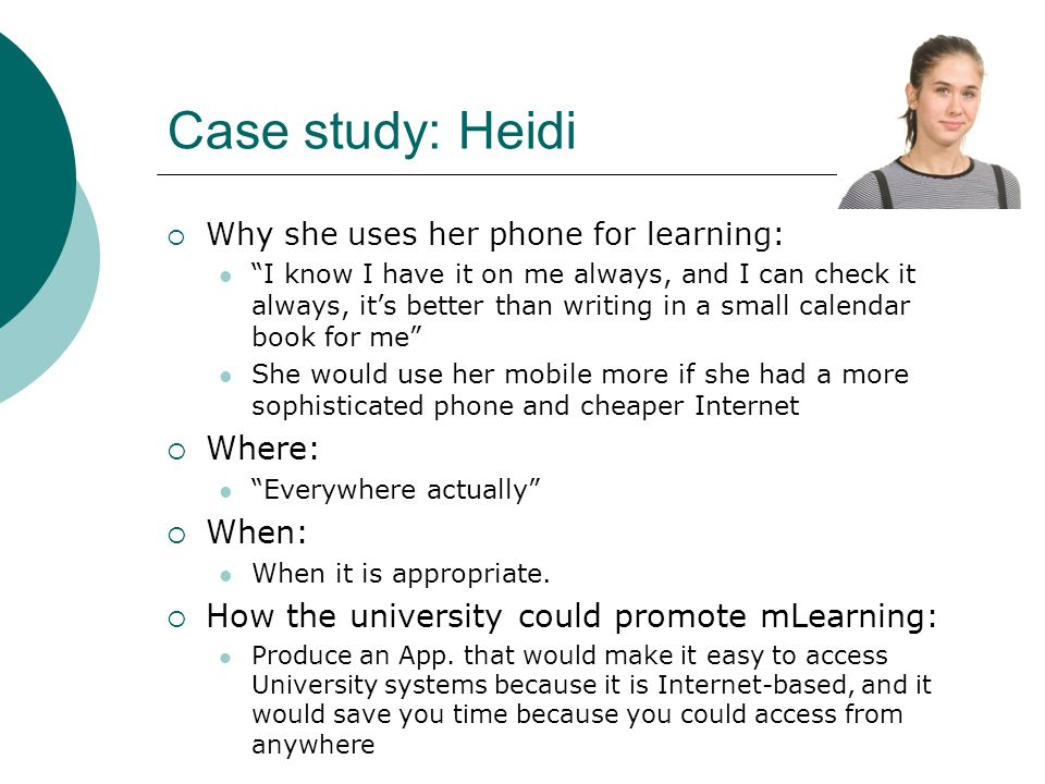 Case study: Heidi Why she uses her phone for learning: I know I have it on me always, and I can check it always, its better than writing in a small calendar book for me She would use her mobile more if she had a more sophisticated phone and cheaper Internet Where: Everywhere actually When: When it is appropriate.
