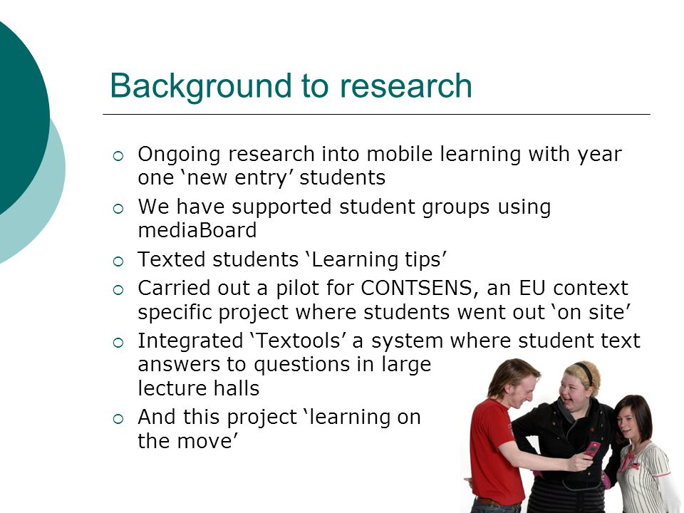 Background to research Ongoing research into mobile learning with year one new entry students We have supported student groups using mediaBoard Texted students Learning tips Carried out a pilot for CONTSENS, an EU context specific project where students went out on site Integrated Textools a system where student text answers to questions in large lecture halls And this project learning on the move