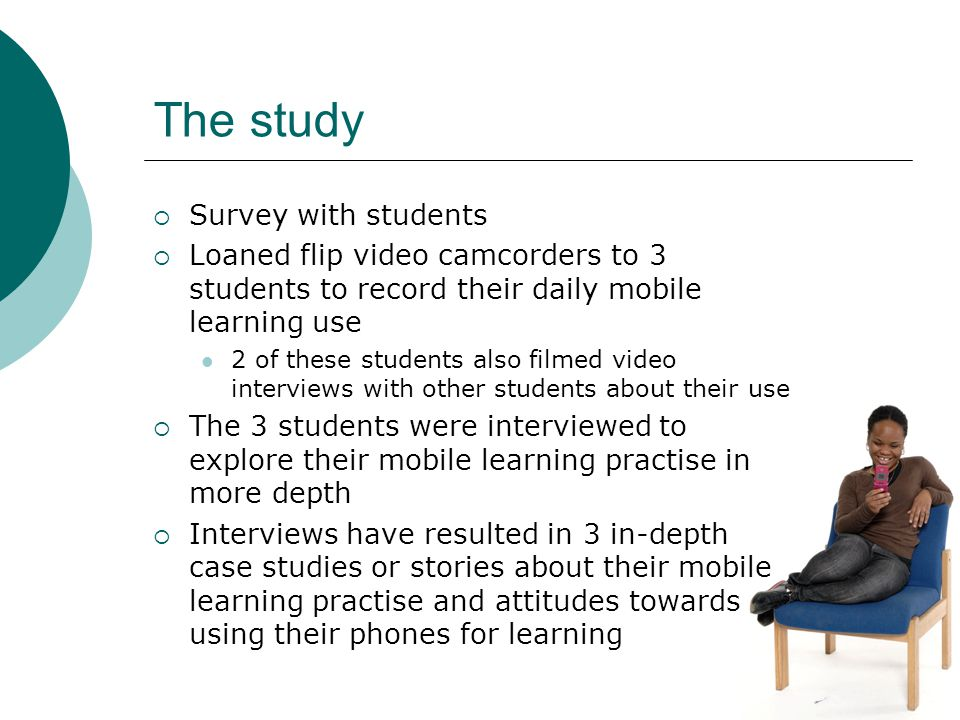 The study Survey with students Loaned flip video camcorders to 3 students to record their daily mobile learning use 2 of these students also filmed video interviews with other students about their use The 3 students were interviewed to explore their mobile learning practise in more depth Interviews have resulted in 3 in-depth case studies or stories about their mobile learning practise and attitudes towards using their phones for learning