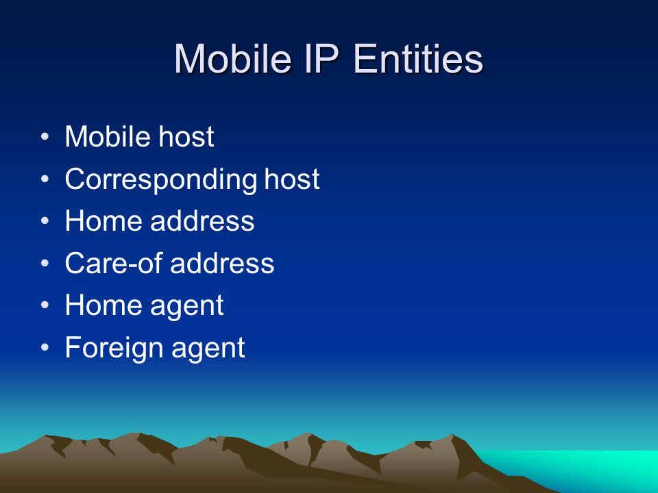 Mobile IP Entities Mobile host Corresponding host Home address Care-of address Home agent Foreign agent