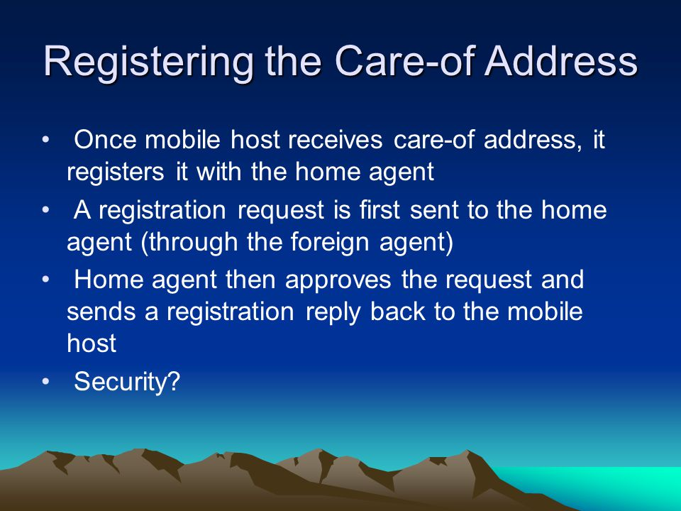 Registering the Care-of Address Once mobile host receives care-of address, it registers it with the home agent A registration request is first sent to the home agent (through the foreign agent) Home agent then approves the request and sends a registration reply back to the mobile host Security