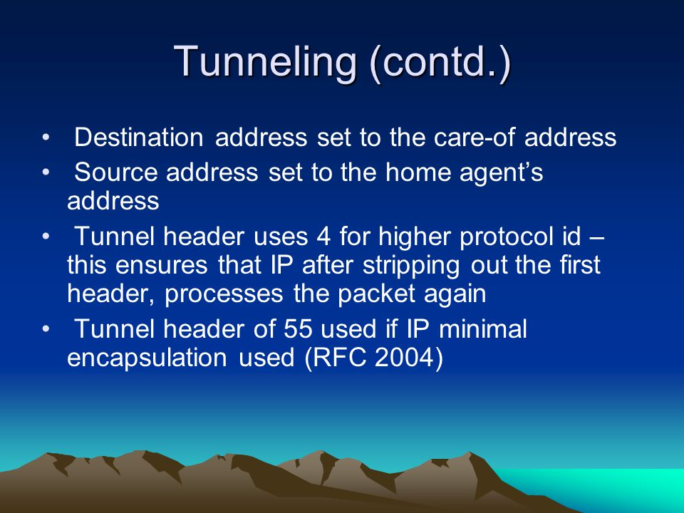 Tunneling (contd.) Destination address set to the care-of address Source address set to the home agents address Tunnel header uses 4 for higher protocol id – this ensures that IP after stripping out the first header, processes the packet again Tunnel header of 55 used if IP minimal encapsulation used (RFC 2004)