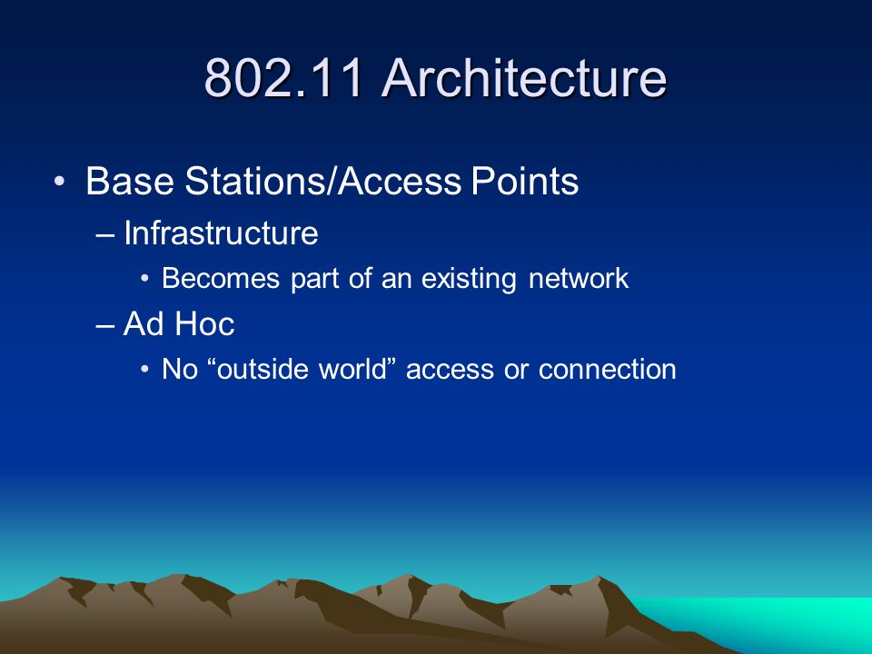 Architecture Base Stations/Access Points –Infrastructure Becomes part of an existing network –Ad Hoc No outside world access or connection