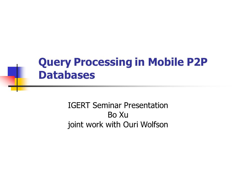 Query Processing in Mobile P2P Databases IGERT Seminar Presentation Bo Xu joint work with Ouri Wolfson