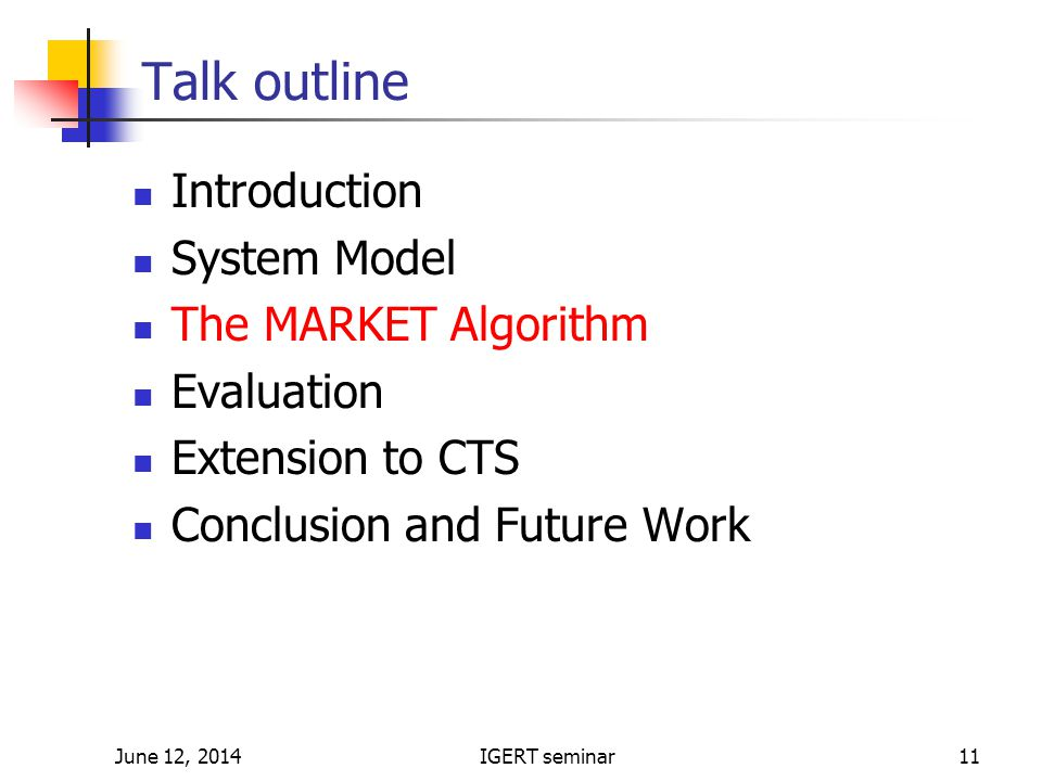June 12, 2014IGERT seminar11 Talk outline Introduction System Model The MARKET Algorithm Evaluation Extension to CTS Conclusion and Future Work