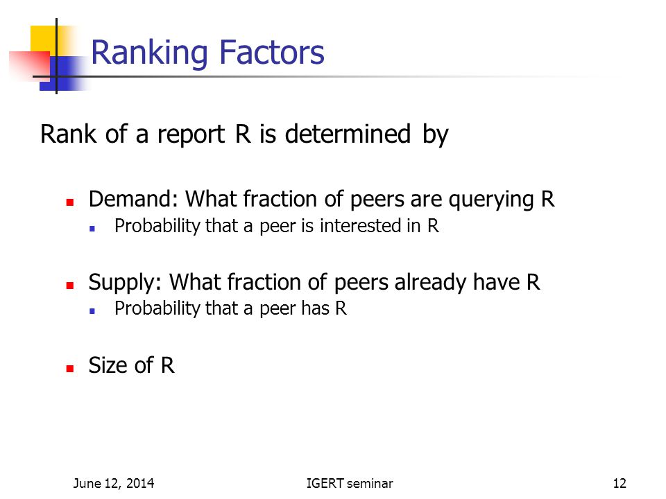 June 12, 2014IGERT seminar12 Ranking Factors Rank of a report R is determined by Demand: What fraction of peers are querying R Probability that a peer is interested in R Supply: What fraction of peers already have R Probability that a peer has R Size of R