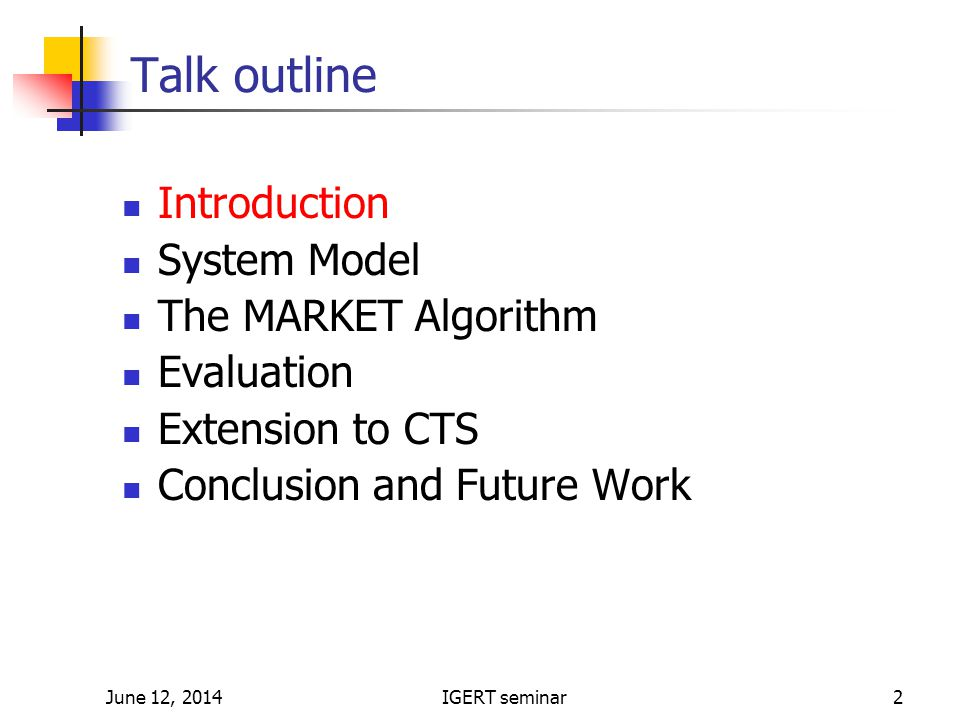 June 12, 2014IGERT seminar2 Talk outline Introduction System Model The MARKET Algorithm Evaluation Extension to CTS Conclusion and Future Work