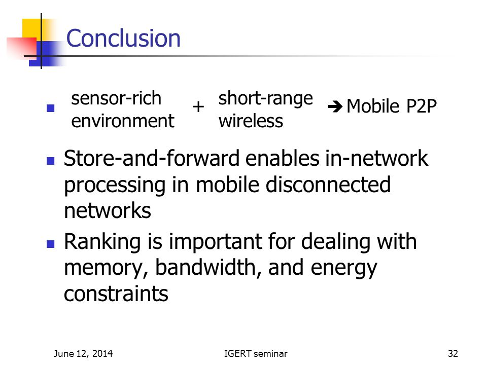 June 12, 2014IGERT seminar32 Query processing Conclusion Store-and-forward enables in-network processing in mobile disconnected networks Ranking is important for dealing with memory, bandwidth, and energy constraints sensor-rich environment short-range wireless Mobile P2P+