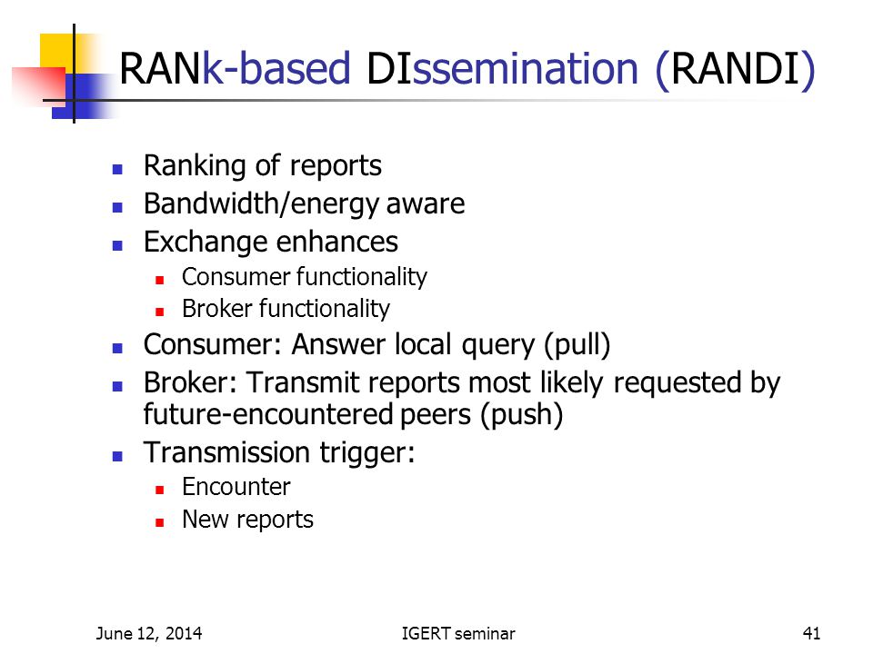 June 12, 2014IGERT seminar41 RANk-based DIssemination (RANDI) Ranking of reports Bandwidth/energy aware Exchange enhances Consumer functionality Broker functionality Consumer: Answer local query (pull) Broker: Transmit reports most likely requested by future-encountered peers (push) Transmission trigger: Encounter New reports
