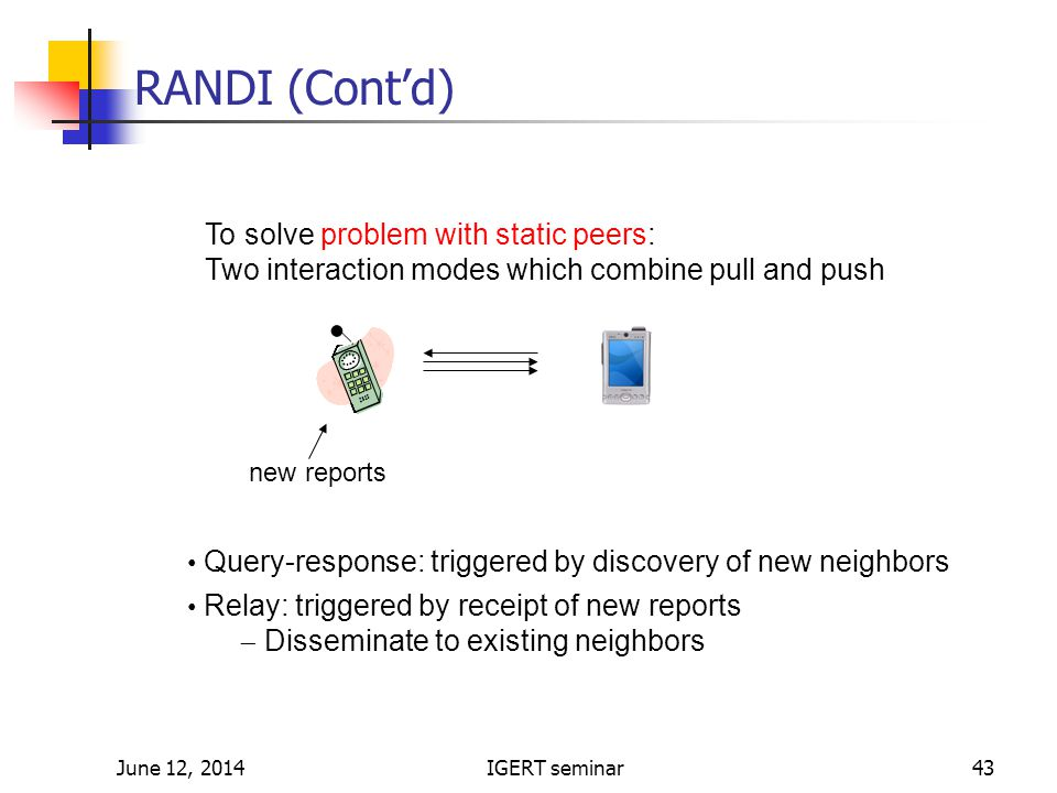 June 12, 2014IGERT seminar43 RANDI (Contd) To solve problem with static peers: Two interaction modes which combine pull and push Query-response: triggered by discovery of new neighbors Relay: triggered by receipt of new reports Disseminate to existing neighbors new reports