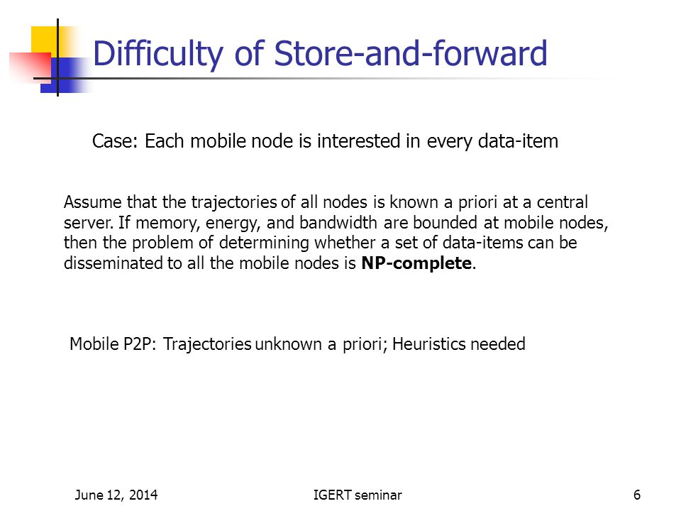 June 12, 2014IGERT seminar6 Difficulty of Store-and-forward Assume that the trajectories of all nodes is known a priori at a central server.