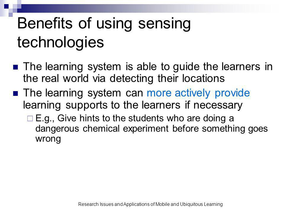 Research Issues and Applications of Mobile and Ubiquitous Learning Benefits of using sensing technologies The learning system is able to guide the learners in the real world via detecting their locations The learning system can more actively provide learning supports to the learners if necessary E.g., Give hints to the students who are doing a dangerous chemical experiment before something goes wrong